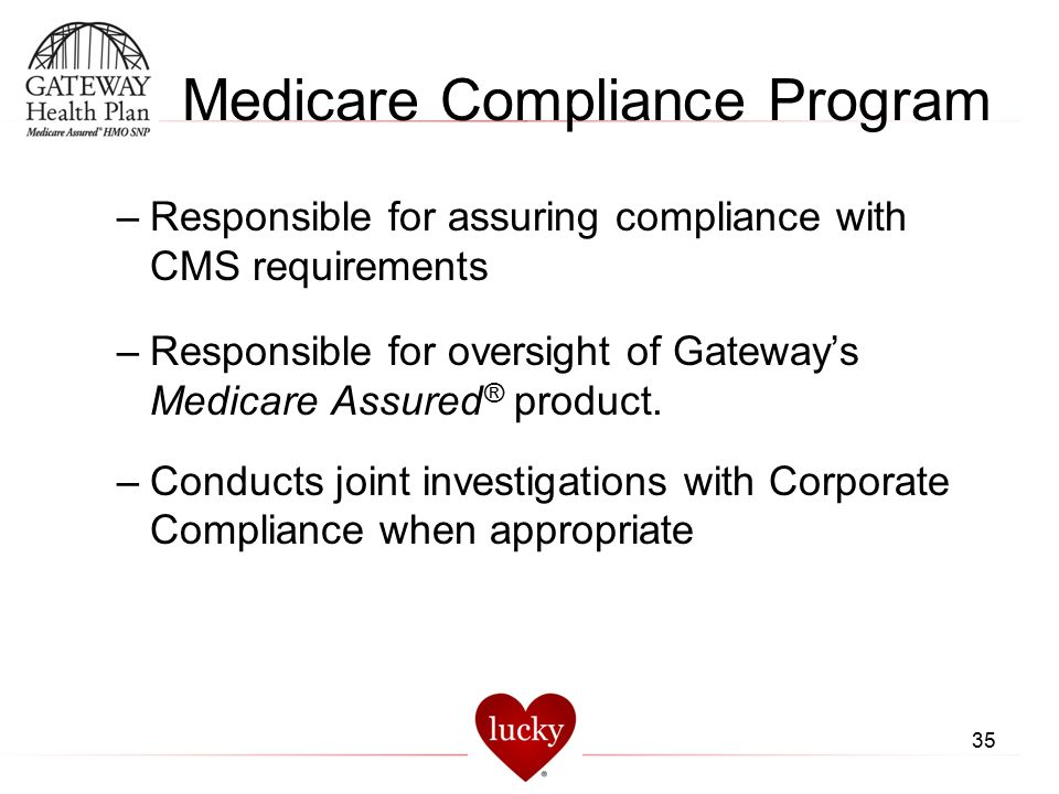 Medicare Compliance Program –Responsible for assuring compliance with CMS requirements –Responsible for oversight of Gateway's Medicare Assured ® prod