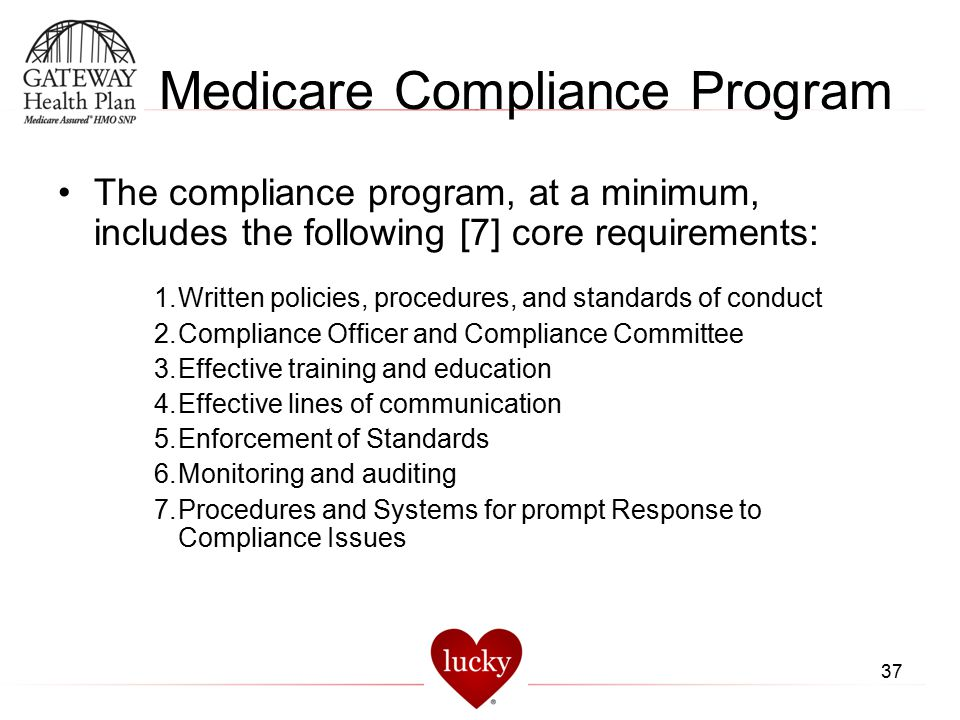 37 Medicare Compliance Program The compliance program, at a minimum, includes the following [7] core requirements: 1.Written policies, procedures, and