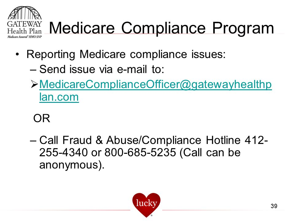 39 Medicare Compliance Program Reporting Medicare compliance issues: –Send issue via e-mail to:  MedicareComplianceOfficer@gatewayhealthp lan.com Med