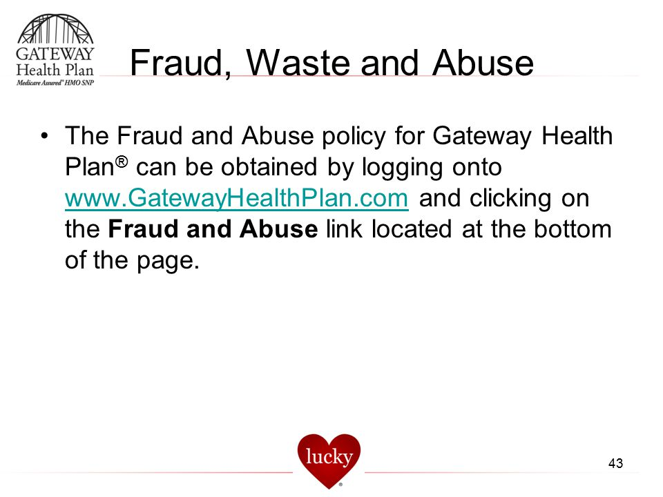 43 Fraud, Waste and Abuse The Fraud and Abuse policy for Gateway Health Plan ® can be obtained by logging onto www.GatewayHealthPlan.com and clicking