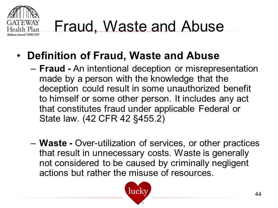 44 Fraud, Waste and Abuse Definition of Fraud, Waste and Abuse –Fraud - An intentional deception or misrepresentation made by a person with the knowle