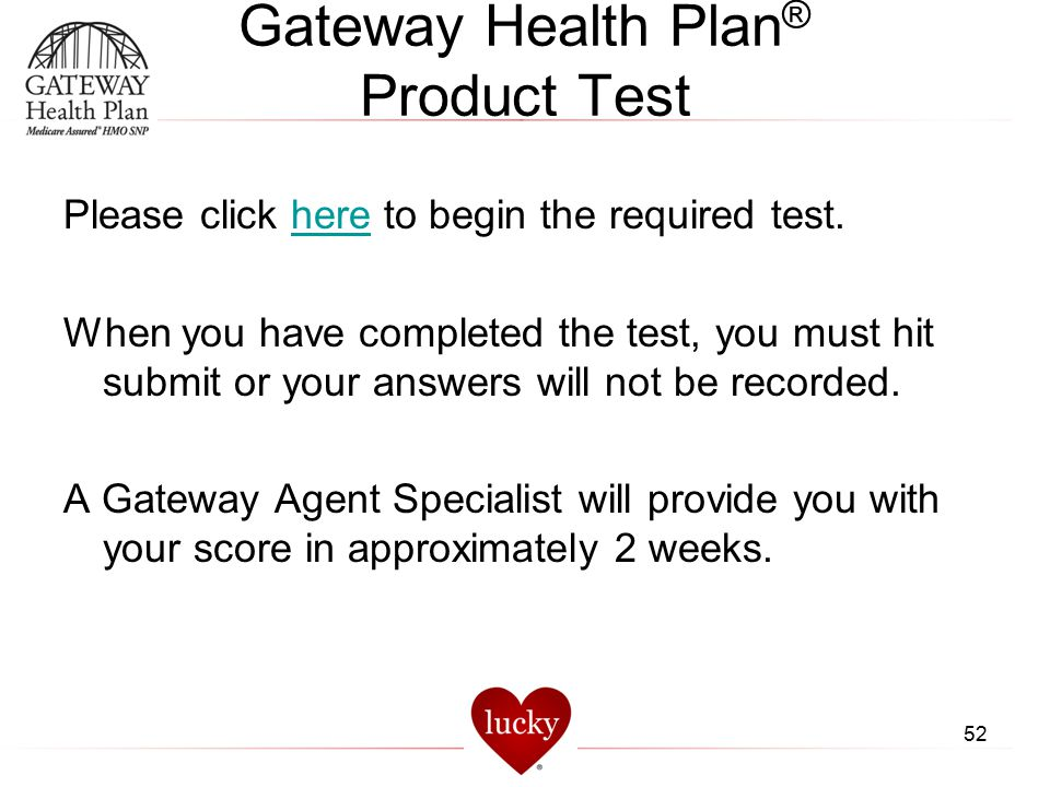 Gateway Health Plan ® Product Test Please click here to begin the required test.here When you have completed the test, you must hit submit or your ans