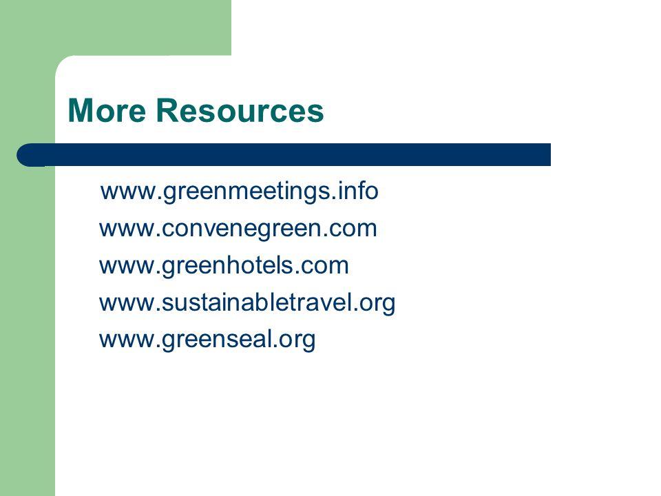 More Resources www.greenmeetings.info www.convenegreen.com www.greenhotels.com www.sustainabletravel.org www.greenseal.org