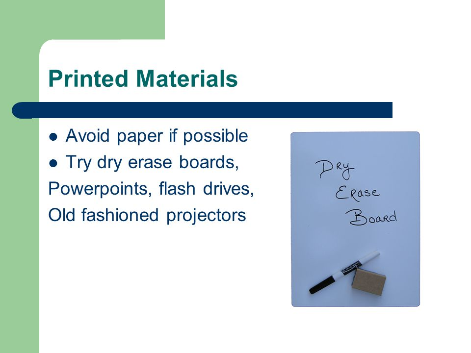 Printed Materials Avoid paper if possible Try dry erase boards, Powerpoints, flash drives, Old fashioned projectors