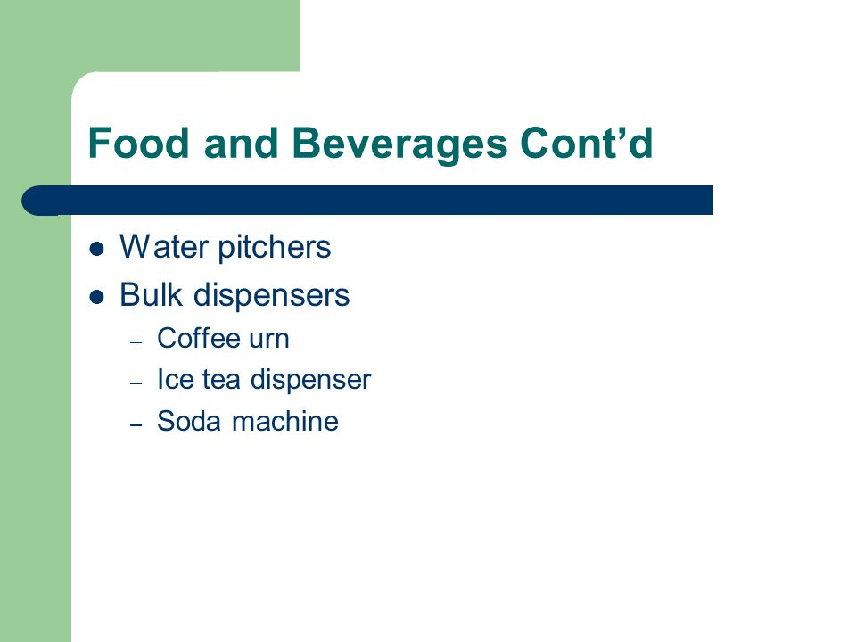 Food and Beverages Cont'd Water pitchers Bulk dispensers – Coffee urn – Ice tea dispenser – Soda machine