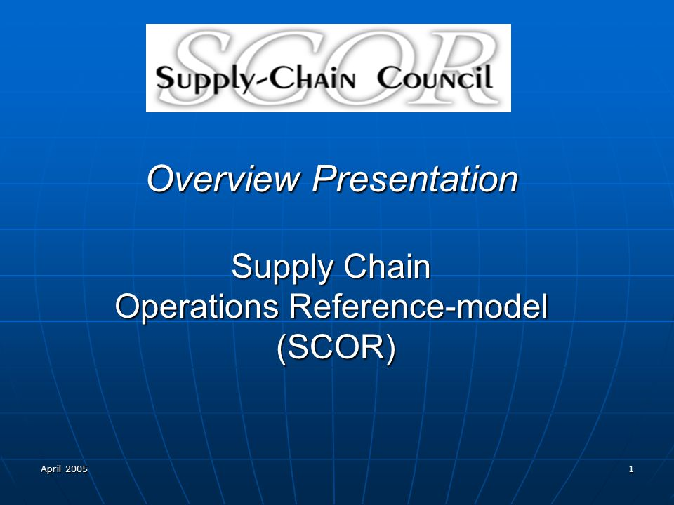 April 2005 1 Overview Presentation Supply Chain Operations Reference-model (SCOR)