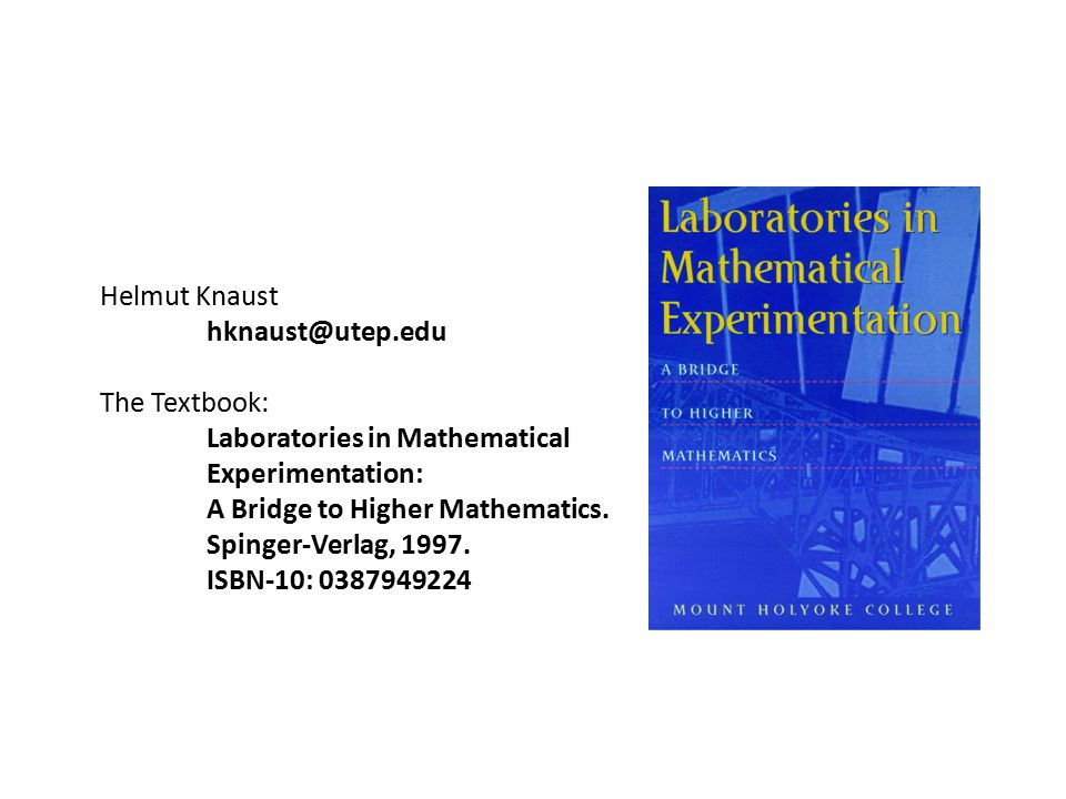 Helmut Knaust hknaust@utep.edu The Textbook: Laboratories in Mathematical Experimentation: A Bridge to Higher Mathematics.