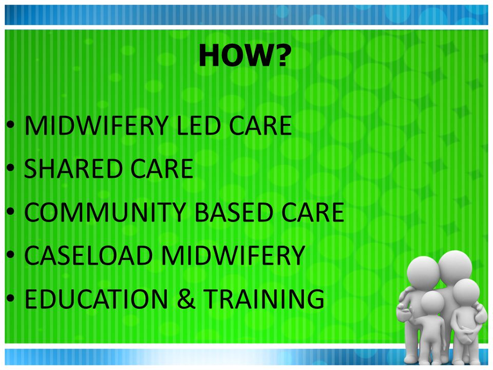 HOW MIDWIFERY LED CARE SHARED CARE COMMUNITY BASED CARE CASELOAD MIDWIFERY EDUCATION & TRAINING