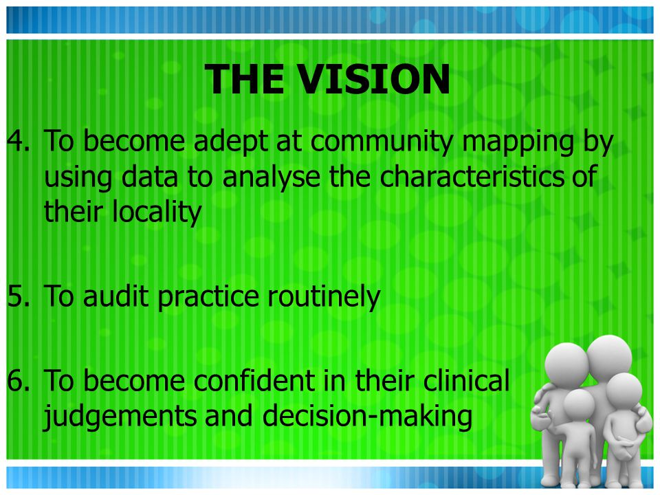 THE VISION 4.To become adept at community mapping by using data to analyse the characteristics of their locality 5.To audit practice routinely 6.To become confident in their clinical judgements and decision-making