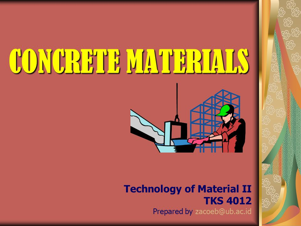 CONCRETE MATERIALS Technology of Material II TKS 4012 Prepared by zacoeb@ub.ac.id
