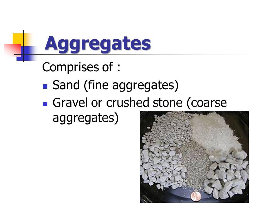 Aggregates Comprises of : Sand (fine aggregates) Gravel or crushed stone (coarse aggregates)