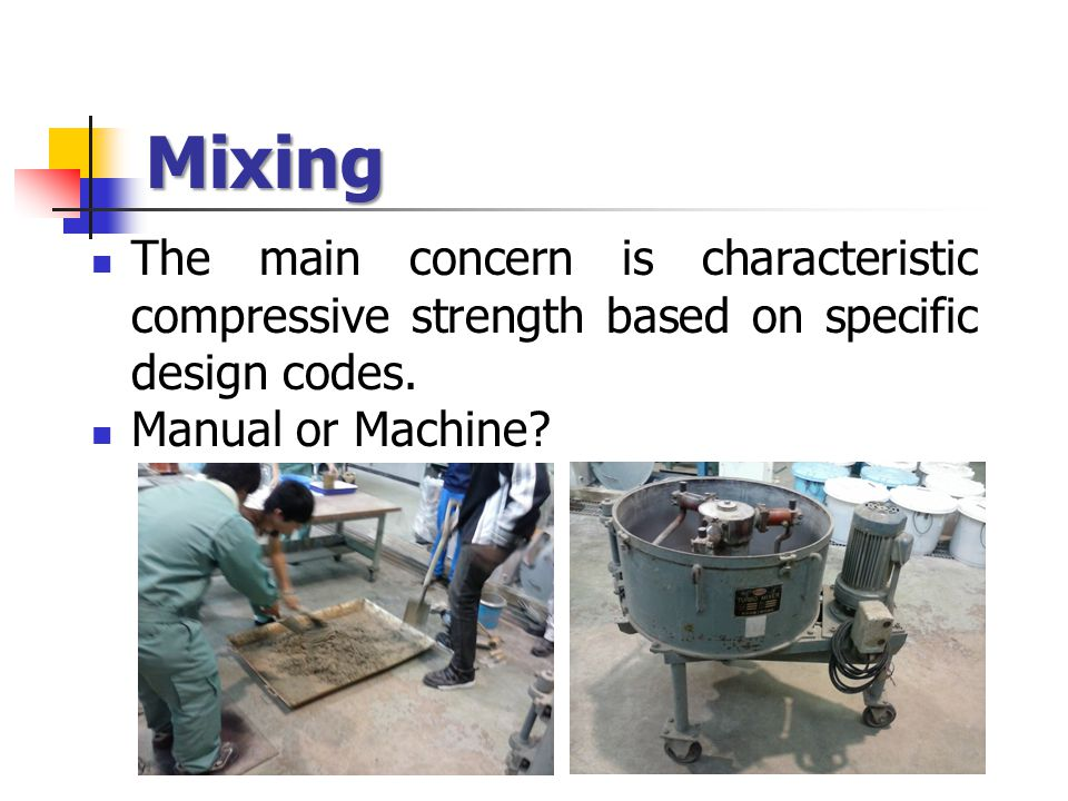 Mixing The main concern is characteristic compressive strength based on specific design codes. Manual or Machine?