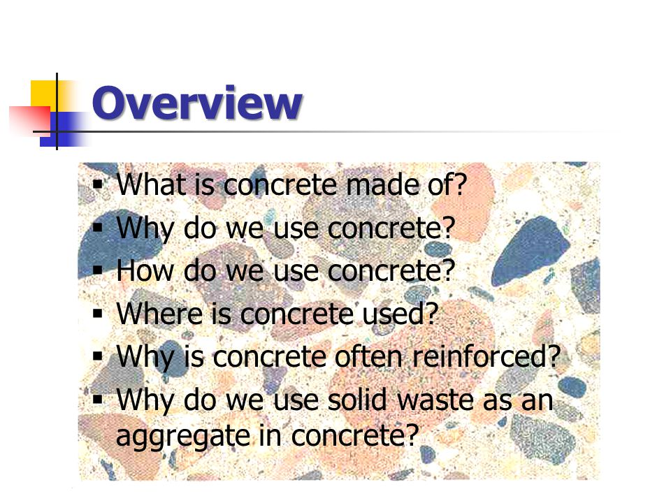 Overview  What is concrete made of?  Why do we use concrete?  How do we use concrete?  Where is concrete used?  Why is concrete often reinforced?