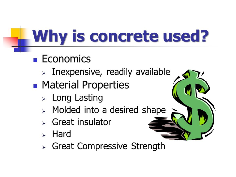 Why is concrete used? Economics  Inexpensive, readily available Material Properties  Long Lasting  Molded into a desired shape  Great insulator 