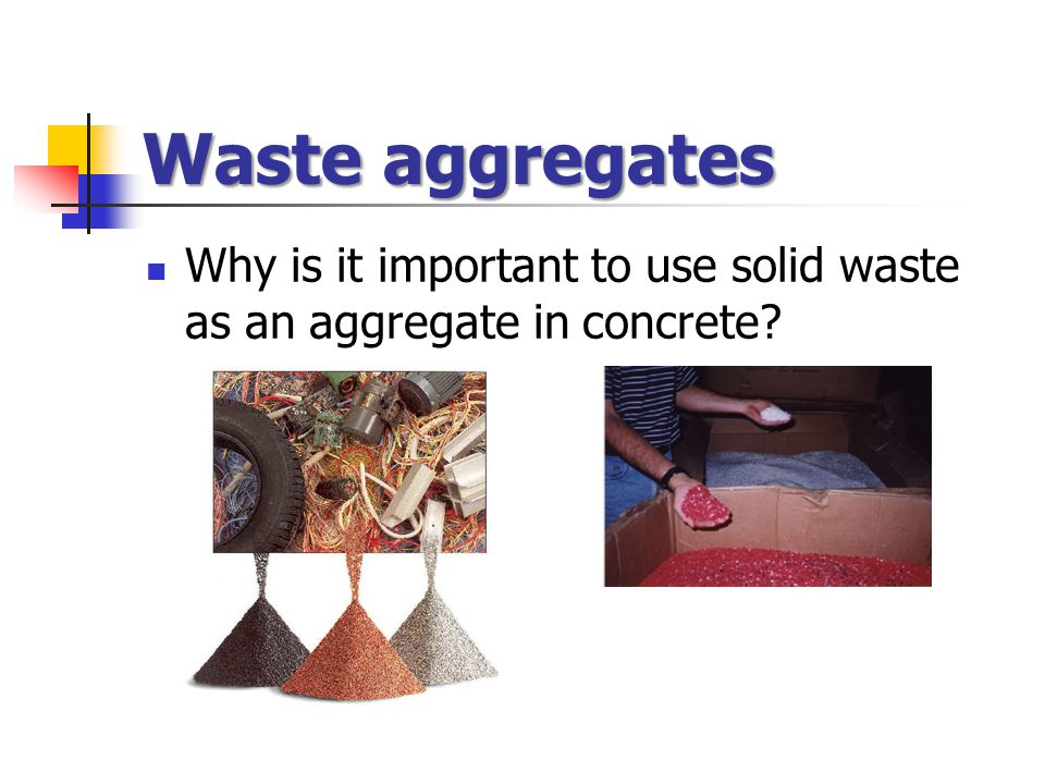 Waste aggregates Why is it important to use solid waste as an aggregate in concrete?