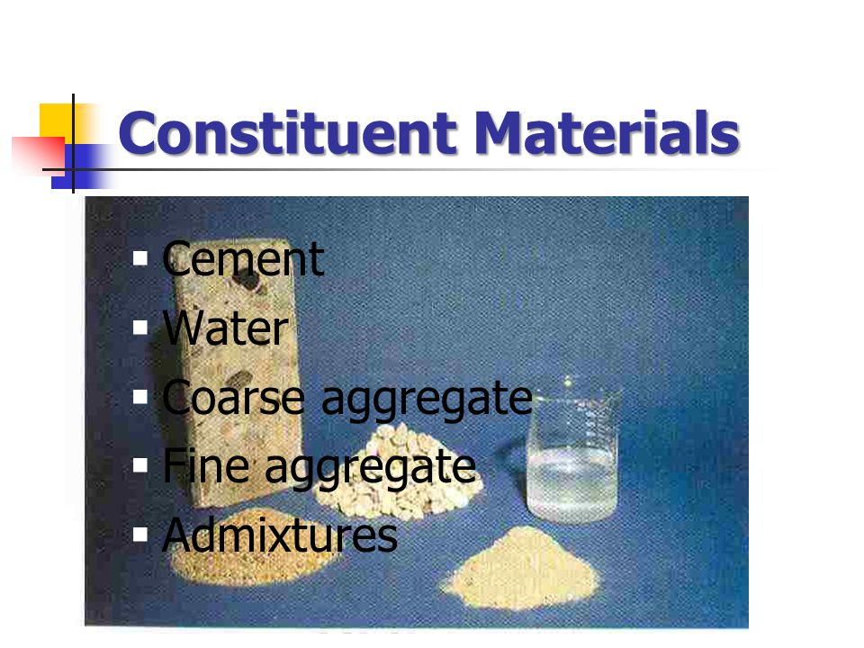 Constituent Materials  Cement  Water  Coarse aggregate  Fine aggregate  Admixtures