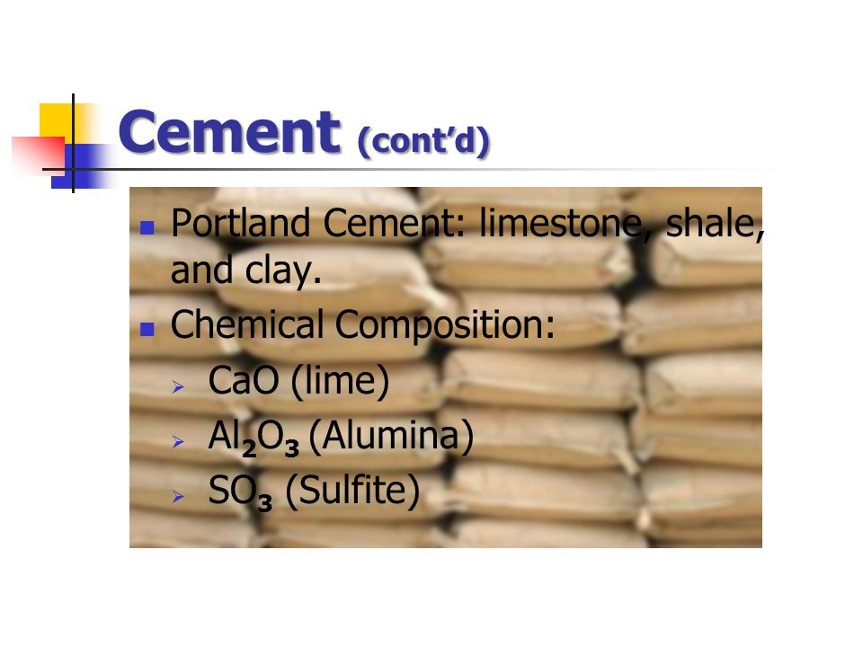 Cement (cont'd) Portland Cement: limestone, shale, and clay. Chemical Composition:  CaO (lime)  Al 2 O 3 (Alumina)  SO 3 (Sulfite)