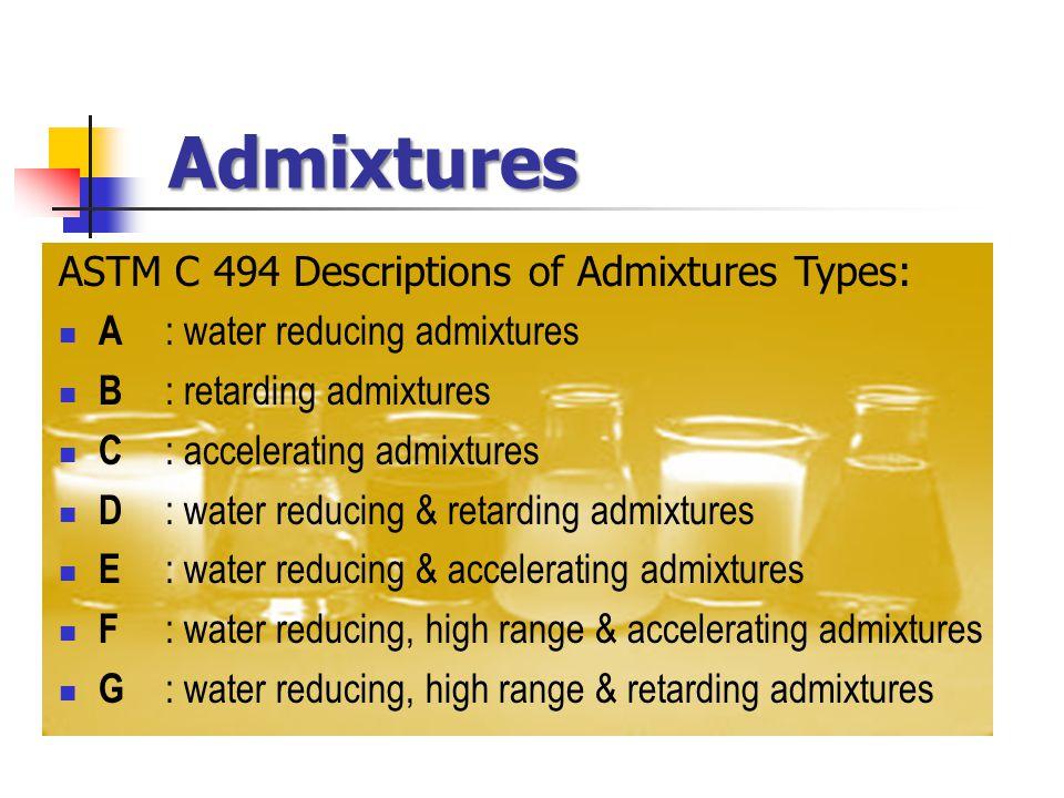 Admixtures ASTM C 494 Descriptions of Admixtures Types: A : water reducing admixtures B : retarding admixtures C : accelerating admixtures D : water reducing & retarding admixtures E : water reducing & accelerating admixtures F : water reducing, high range & accelerating admixtures G : water reducing, high range & retarding admixtures