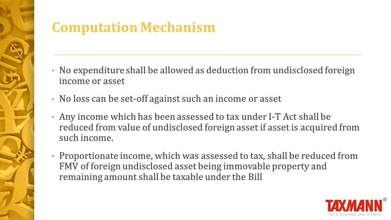 No expenditure shall be allowed as deduction from undisclosed foreign income or asset No loss can be set-off against such an income or asset Any income which has been assessed to tax under I-T Act shall be reduced from value of undisclosed foreign asset if asset is acquired from such income.