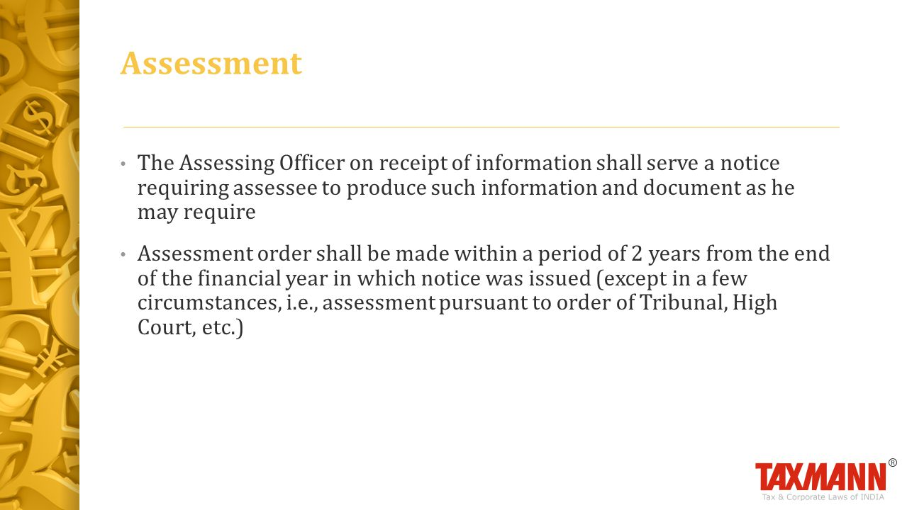 The Assessing Officer on receipt of information shall serve a notice requiring assessee to produce such information and document as he may require Assessment order shall be made within a period of 2 years from the end of the financial year in which notice was issued (except in a few circumstances, i.e., assessment pursuant to order of Tribunal, High Court, etc.) Assessment