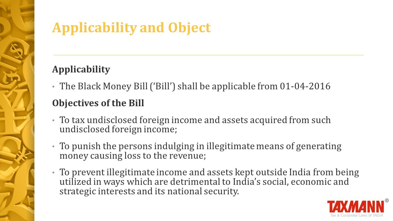 Applicability and Object Applicability The Black Money Bill ('Bill') shall be applicable from 01-04-2016 Objectives of the Bill To tax undisclosed foreign income and assets acquired from such undisclosed foreign income; To punish the persons indulging in illegitimate means of generating money causing loss to the revenue; To prevent illegitimate income and assets kept outside India from being utilized in ways which are detrimental to India's social, economic and strategic interests and its national security.
