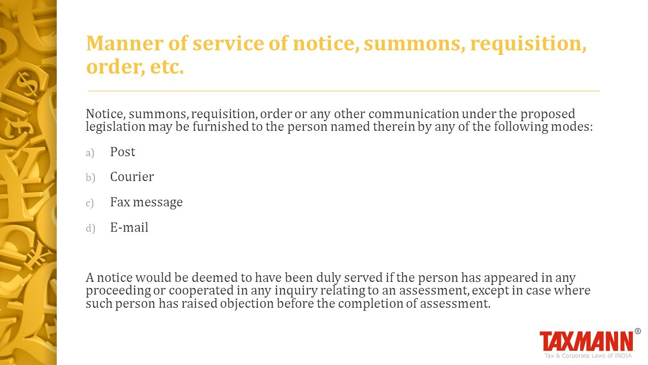 Notice, summons, requisition, order or any other communication under the proposed legislation may be furnished to the person named therein by any of the following modes: a) Post b) Courier c) Fax message d) E-mail A notice would be deemed to have been duly served if the person has appeared in any proceeding or cooperated in any inquiry relating to an assessment, except in case where such person has raised objection before the completion of assessment.