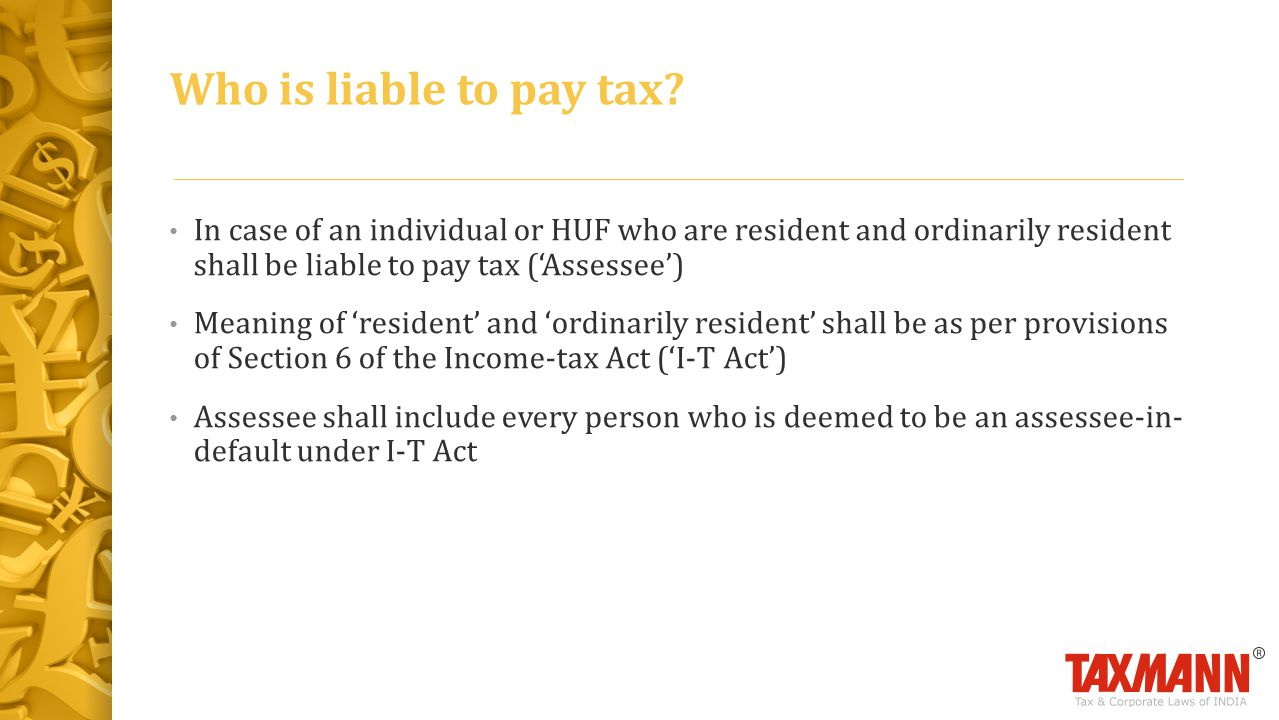 In case of an individual or HUF who are resident and ordinarily resident shall be liable to pay tax ('Assessee') Meaning of 'resident' and 'ordinarily resident' shall be as per provisions of Section 6 of the Income-tax Act ('I-T Act') Assessee shall include every person who is deemed to be an assessee-in- default under I-T Act Who is liable to pay tax?