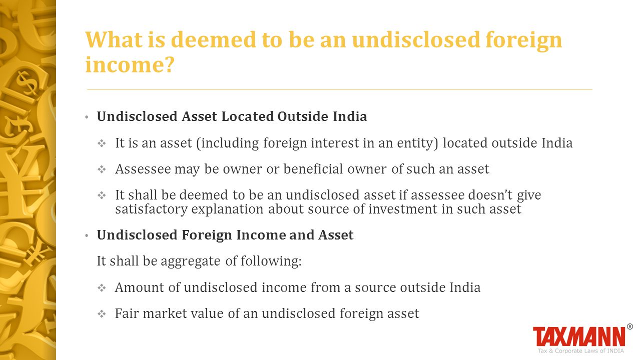 Undisclosed Asset Located Outside India  It is an asset (including foreign interest in an entity) located outside India  Assessee may be owner or beneficial owner of such an asset  It shall be deemed to be an undisclosed asset if assessee doesn't give satisfactory explanation about source of investment in such asset Undisclosed Foreign Income and Asset It shall be aggregate of following:  Amount of undisclosed income from a source outside India  Fair market value of an undisclosed foreign asset What is deemed to be an undisclosed foreign income?