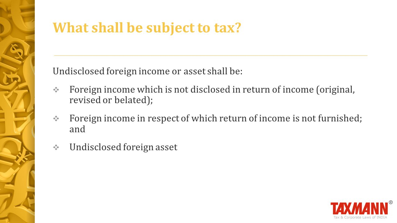 Undisclosed foreign income or asset shall be:  Foreign income which is not disclosed in return of income (original, revised or belated);  Foreign income in respect of which return of income is not furnished; and  Undisclosed foreign asset What shall be subject to tax?