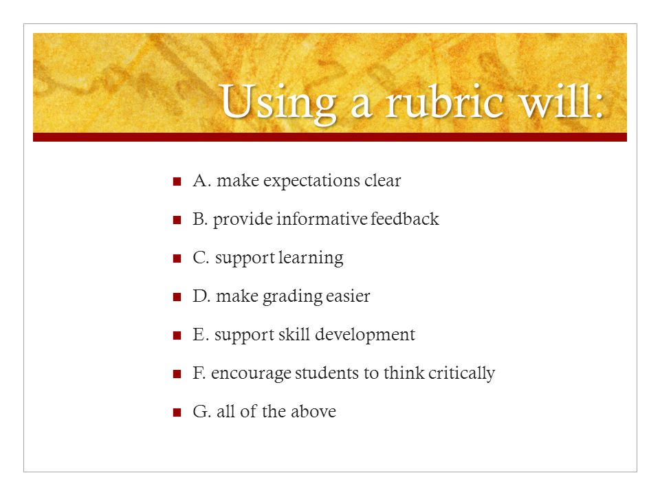 Using a rubric will: A. make expectations clear B. provide informative feedback C. support learning D. make grading easier E. support skill developmen