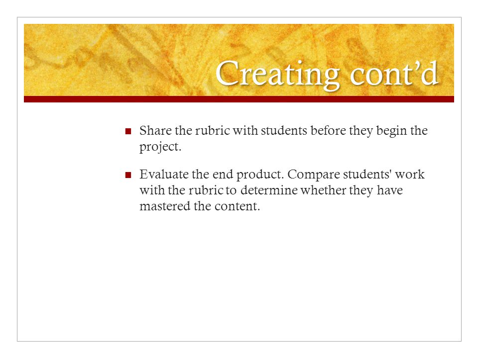 Creating cont'd Share the rubric with students before they begin the project.