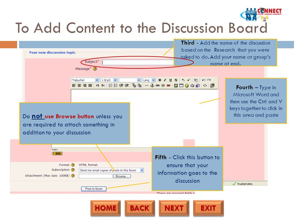 HOME BACK NEXT EXIT To Add Content to the Discussion Board Third - Add the name of the discussion based on the Research that you were asked to do.