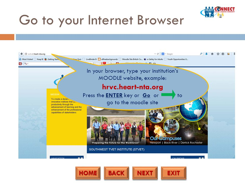HOME BACK NEXT EXIT Go to your Internet Browser In your browser, type your institution's MOODLE website, example: hrvc.heart-nta.org Press the ENTER key or Go or to go to the moodle site