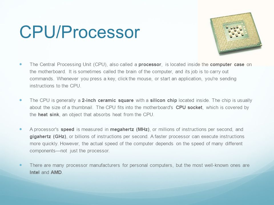 CPU/Processor The Central Processing Unit (CPU), also called a processor, is located inside the computer case on the motherboard.