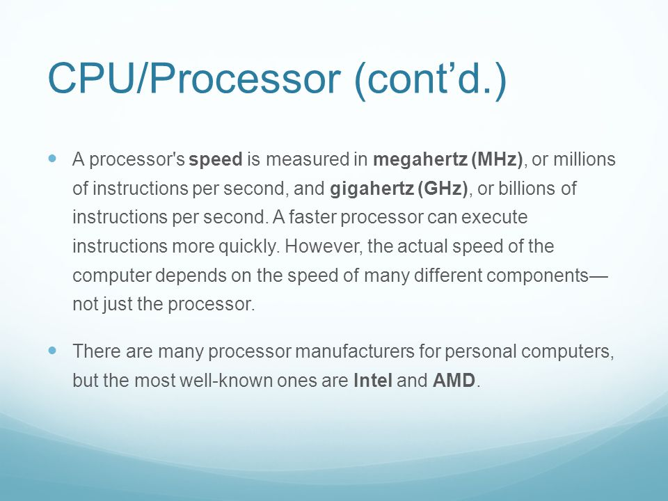 CPU/Processor (cont'd.) A processor s speed is measured in megahertz (MHz), or millions of instructions per second, and gigahertz (GHz), or billions of instructions per second.