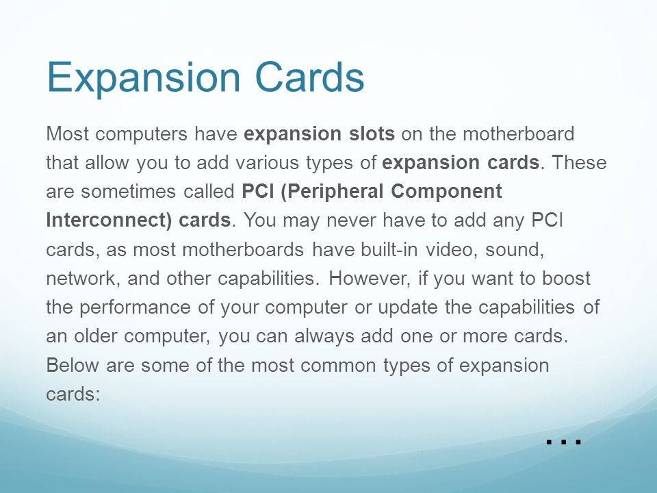 Expansion Cards Most computers have expansion slots on the motherboard that allow you to add various types of expansion cards. These are sometimes cal