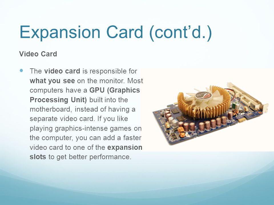 Expansion Card (cont'd.) Video Card The video card is responsible for what you see on the monitor.