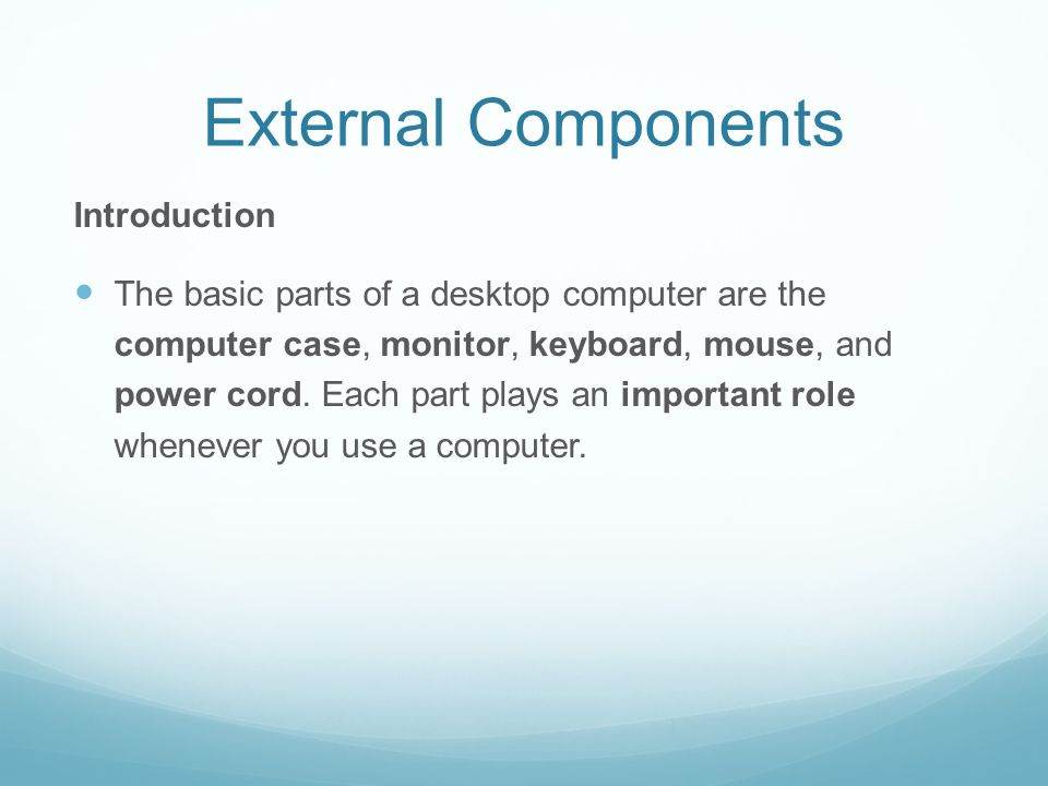 External Components Introduction The basic parts of a desktop computer are the computer case, monitor, keyboard, mouse, and power cord.