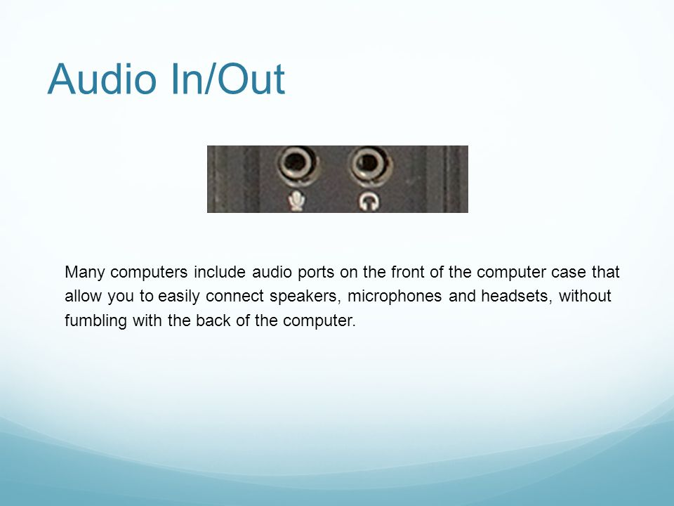Audio In/Out Many computers include audio ports on the front of the computer case that allow you to easily connect speakers, microphones and headsets, without fumbling with the back of the computer.