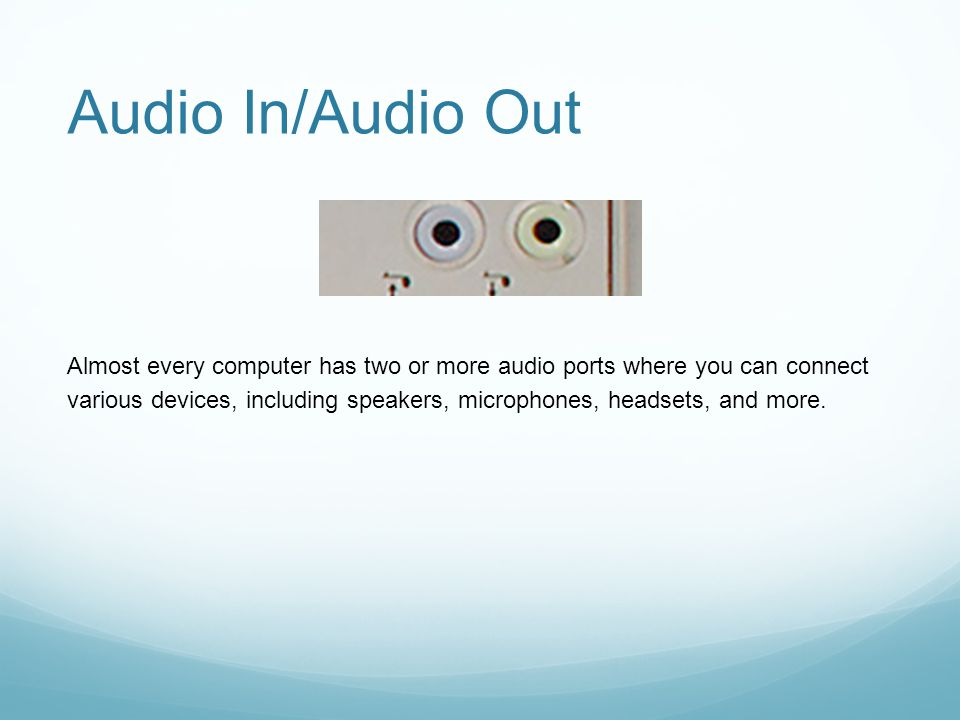 Audio In/Audio Out Almost every computer has two or more audio ports where you can connect various devices, including speakers, microphones, headsets,