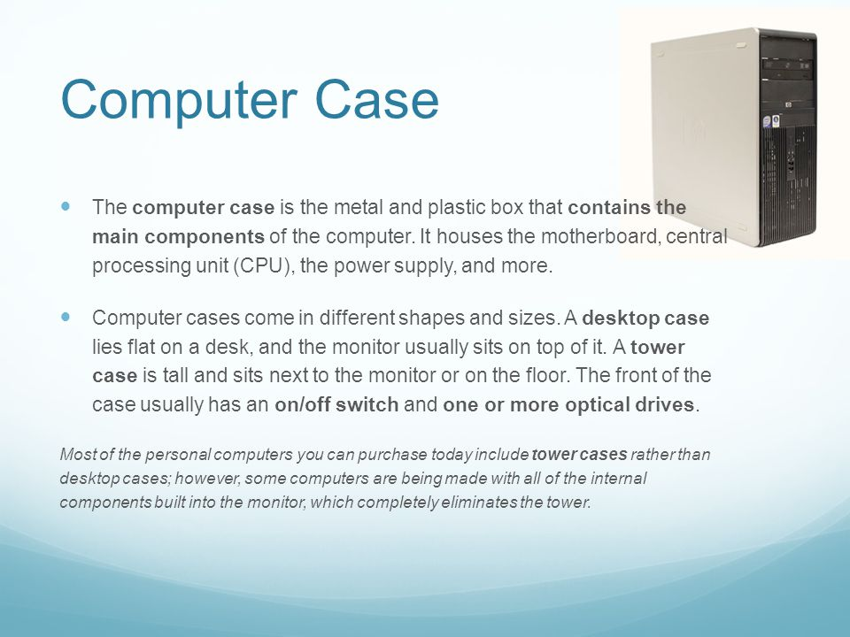 Computer Case The computer case is the metal and plastic box that contains the main components of the computer.