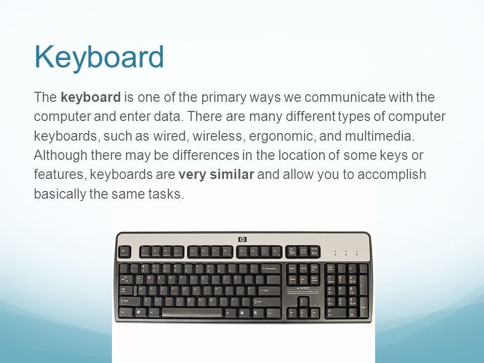 Keyboard The keyboard is one of the primary ways we communicate with the computer and enter data. There are many different types of computer keyboards