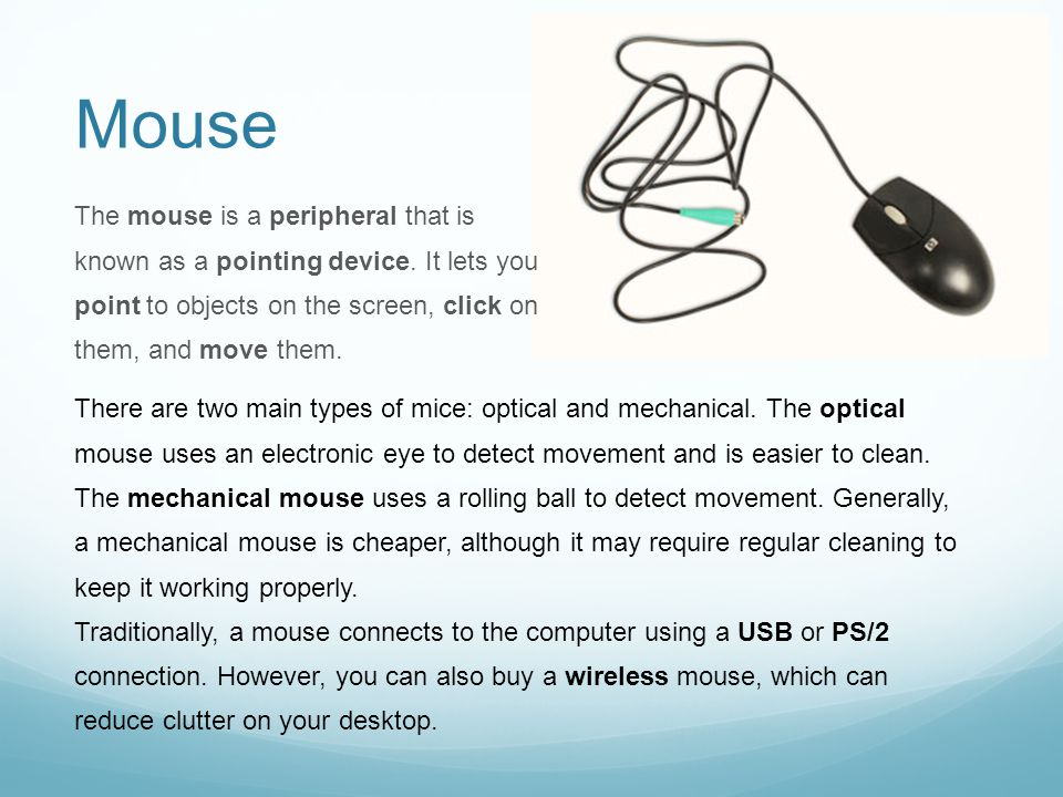 Mouse The mouse is a peripheral that is known as a pointing device. It lets you point to objects on the screen, click on them, and move them. There ar