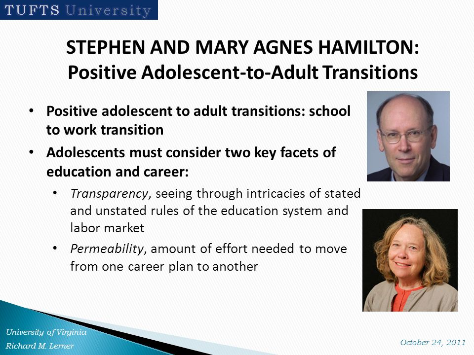 STEPHEN AND MARY AGNES HAMILTON: Positive Adolescent-to-Adult Transitions Positive adolescent to adult transitions: school to work transition Adolescents must consider two key facets of education and career: Transparency, seeing through intricacies of stated and unstated rules of the education system and labor market Permeability, amount of effort needed to move from one career plan to another