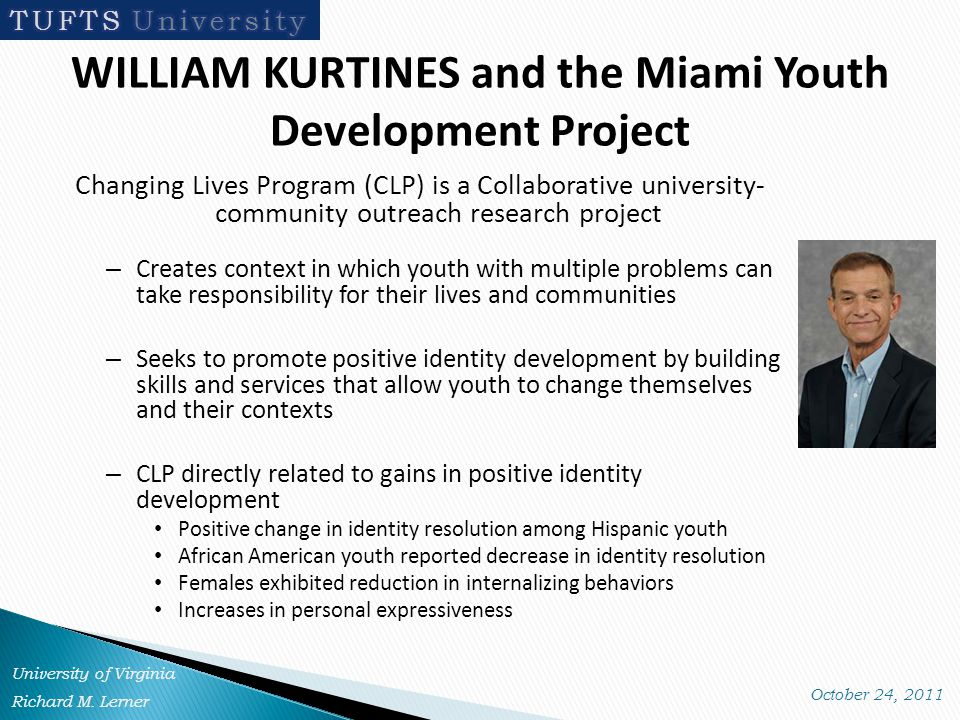 WILLIAM KURTINES and the Miami Youth Development Project Changing Lives Program (CLP) is a Collaborative university- community outreach research project – Creates context in which youth with multiple problems can take responsibility for their lives and communities – Seeks to promote positive identity development by building skills and services that allow youth to change themselves and their contexts – CLP directly related to gains in positive identity development Positive change in identity resolution among Hispanic youth African American youth reported decrease in identity resolution Females exhibited reduction in internalizing behaviors Increases in personal expressiveness