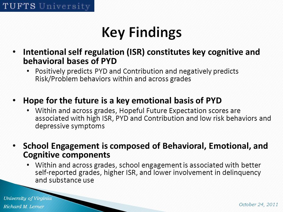 Intentional self regulation (ISR) constitutes key cognitive and behavioral bases of PYD Positively predicts PYD and Contribution and negatively predicts Risk/Problem behaviors within and across grades Hope for the future is a key emotional basis of PYD Within and across grades, Hopeful Future Expectation scores are associated with high ISR, PYD and Contribution and low risk behaviors and depressive symptoms School Engagement is composed of Behavioral, Emotional, and Cognitive components Within and across grades, school engagement is associated with better self-reported grades, higher ISR, and lower involvement in delinquency and substance use