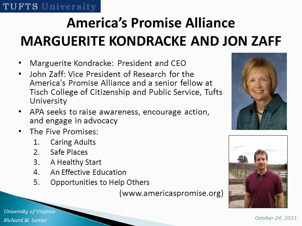 America's Promise Alliance MARGUERITE KONDRACKE AND JON ZAFF Marguerite Kondracke: President and CEO John Zaff: Vice President of Research for the America s Promise Alliance and a senior fellow at Tisch College of Citizenship and Public Service, Tufts University APA seeks to raise awareness, encourage action, and engage in advocacy The Five Promises: 1.Caring Adults 2.Safe Places 3.A Healthy Start 4.An Effective Education 5.Opportunities to Help Others (www.americaspromise.org)
