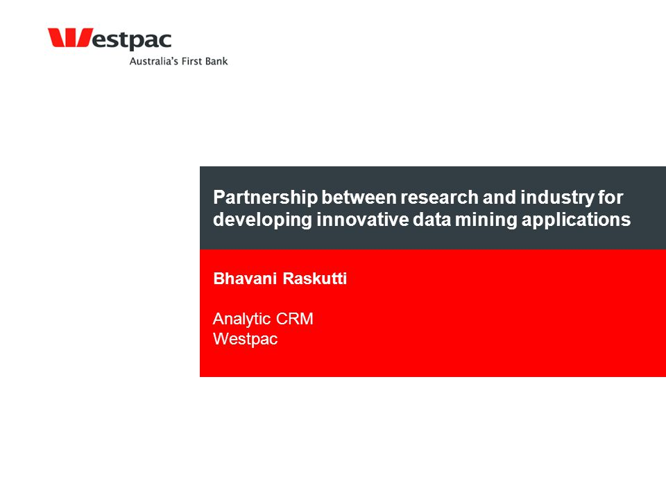 Partnership between research and industry for developing innovative data mining applications Bhavani Raskutti Analytic CRM Westpac