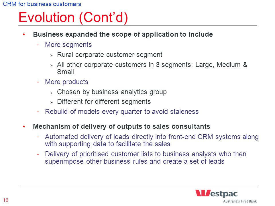 Presentation Title & Date 16 Evolution (Cont'd) CRM for business customers Business expanded the scope of application to include - More segments  Rural corporate customer segment  All other corporate customers in 3 segments: Large, Medium & Small - More products  Chosen by business analytics group  Different for different segments - Rebuild of models every quarter to avoid staleness Mechanism of delivery of outputs to sales consultants - Automated delivery of leads directly into front-end CRM systems along with supporting data to facilitate the sales - Delivery of prioritised customer lists to business analysts who then superimpose other business rules and create a set of leads