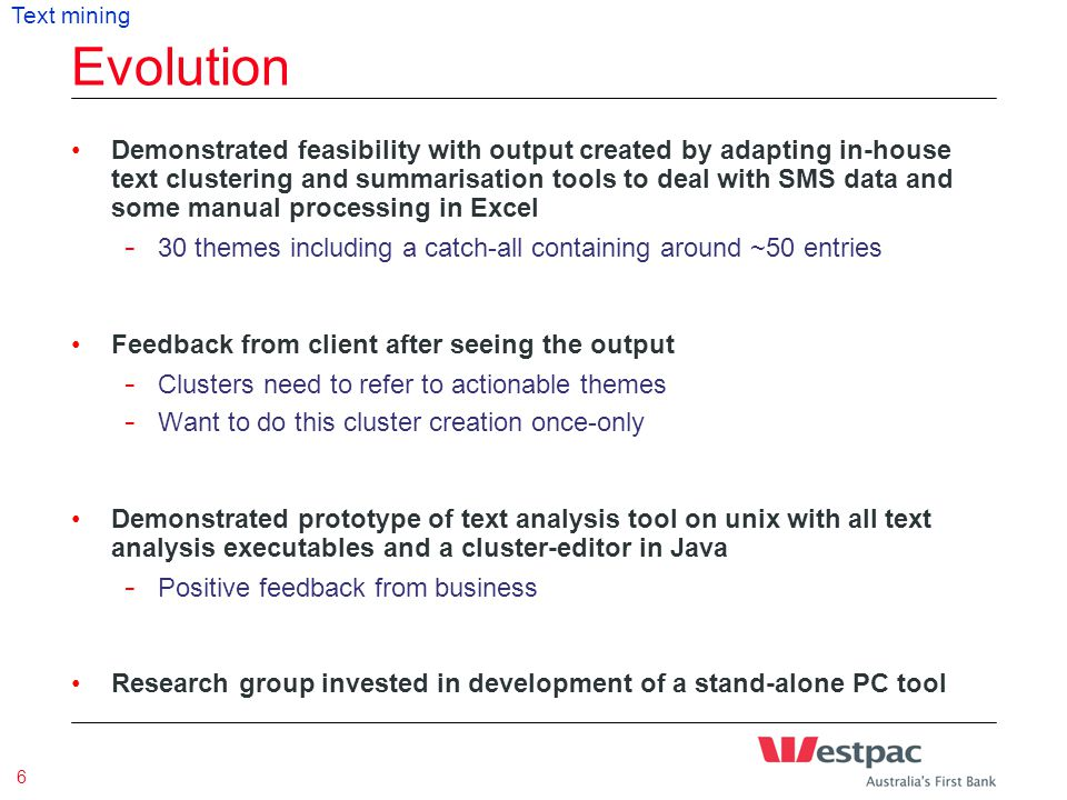 Presentation Title & Date 6 Evolution Demonstrated feasibility with output created by adapting in-house text clustering and summarisation tools to deal with SMS data and some manual processing in Excel - 30 themes including a catch-all containing around ~50 entries Feedback from client after seeing the output - Clusters need to refer to actionable themes - Want to do this cluster creation once-only Demonstrated prototype of text analysis tool on unix with all text analysis executables and a cluster-editor in Java - Positive feedback from business Research group invested in development of a stand-alone PC tool Text mining